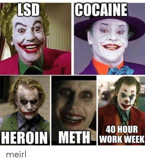 Heroin, Work, and Cocaine: LSD  COCAINE  40 HOUR  HEROIN METH  WORK WEEK meirl