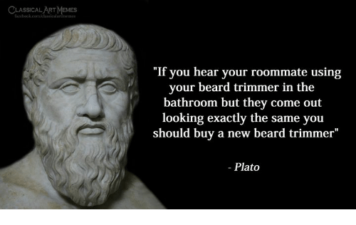 "Beard, Roommate, and Classical Art: LSIMEMES  SSICAL ART  ""If you hear your roommate using  your beard trimmer in the  bathroom but they come out  looking exactly the same you  should buy a new beard trimmer""  - Plato"