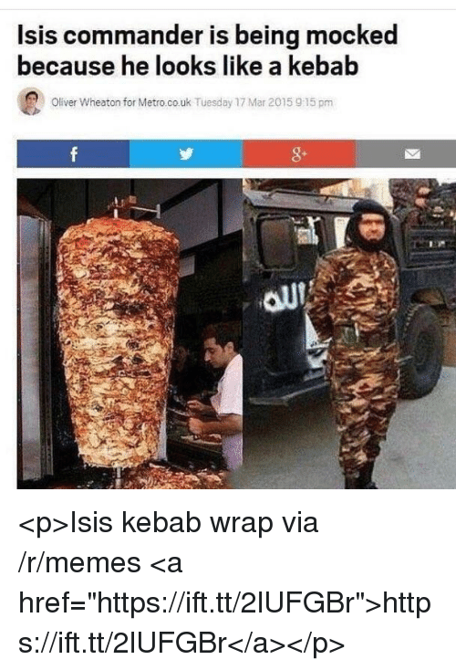 """Isis, Memes, and Metro: lsis commander is being mocked  because he looks like a kebab  Oliver Wheaton for Metro.co.uk Tuesday 17 Mar 2015 915 pm  8- <p>Isis kebab wrap via /r/memes <a href=""""https://ift.tt/2lUFGBr"""">https://ift.tt/2lUFGBr</a></p>"""