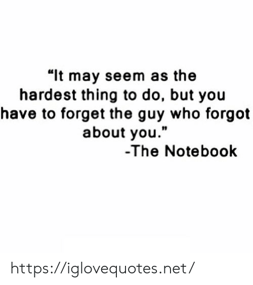 """Notebook, The Notebook, and Net: """"lt may seem as the  hardest thing to do, but you  have to forget the guy who forgot  about you.""""  10  -The Notebook https://iglovequotes.net/"""