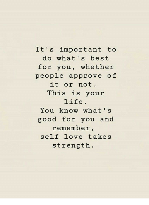 Good for You, Life, and Love: Lt s important to  do what's best  for you, whether  people approve of  it or not  This is your  life.  You know what s  good for you and  remember,  self love takes  strength