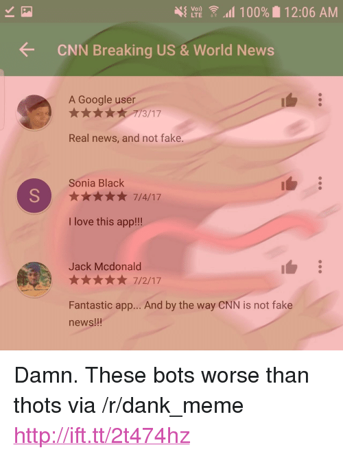 """Sonia: { LTE  11 00% 11 2:06 AM  CNN Breaking US&World News  A Google user  17  Real news, and not fake.  Sonia Black  ★★★★★ 7/4/17  I love this app!!!  Jack Mcdonald  Fantastic app... And by the way CNN is not fake  news!!! <p>Damn. These bots worse than thots via /r/dank_meme <a href=""""http://ift.tt/2t474hz"""">http://ift.tt/2t474hz</a></p>"""