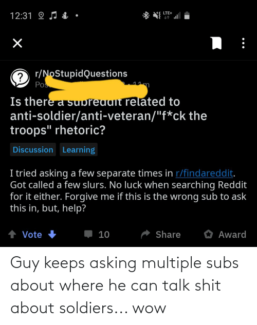 """no luck: LTE+  12:31 O J & ·  C r/NoStupidQuestions  Pos  11m  Is there a supreudlt related to  anti-soldier/anti-veteran/""""f*ck the  troops"""" rhetoric?  Discussion Learning  I tried asking a few separate times in r/findareddit.  Got called a few slurs. No luck when searching Reddit  for it either. Forgive me if this is the wrong sub to ask  this in, but, help?  + Vote +  O Award  Share  10 Guy keeps asking multiple subs about where he can talk shit about soldiers... wow"""
