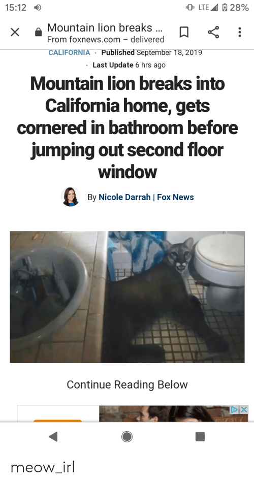 News, California, and Fox News: LTE 28%  15:12  Mountain lion breaks...  From foxnews.com delivered  X  Published September 18, 2019  CALIFORNIA  Last Update 6 hrs ago  Mountain lion breaks into  California home, gets  cornered in bathroom before  jumping out second floor  window  By Nicole Darrah | Fox News  Continue Reading Below  DIX meow_irl