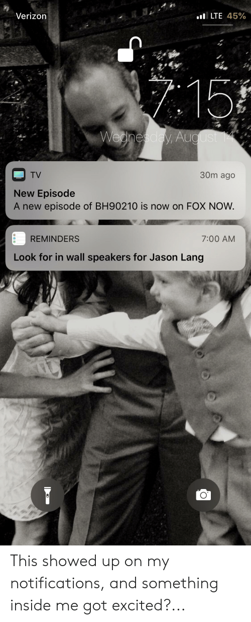Verizon, Wednesday, and Got: LTE 45%  Verizon  7.15  Wednesday, August 14  30m ago  TV  New Episode  A new episode of BH90210 is now on FOX NOW.  REMINDERS  7:00 AM  Look for in wall speakers for Jason Lang  6 A This showed up on my notifications, and something inside me got excited?...