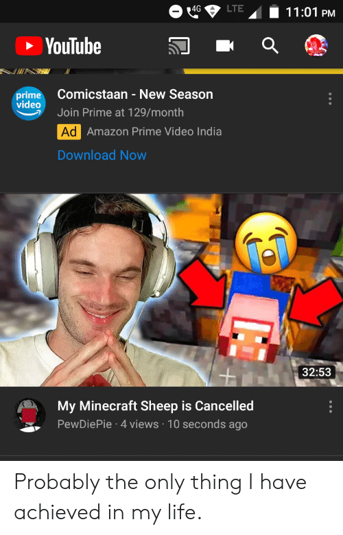 Amazon, Amazon Prime, and Life: LTE  4G  11:01 PM  YouTube  Comicstaan - New Season  prime  video  Join Prime at 129/month  Ad Amazon Prime Video India  Download Now  32:53  My Minecraft Sheep is Cancelled  PewDiePie 4 views 10 seconds ago Probably the only thing I have achieved in my life.