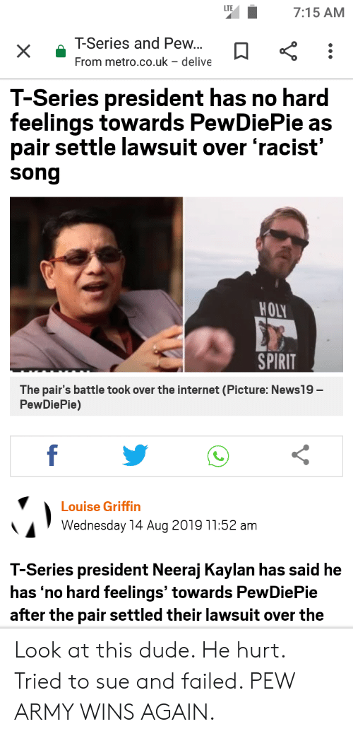 Dude, Internet, and Army: LTE  7:15 AM  T-Series and Pew...  From metro.co.uk - delive  T-Series president has no hard  feelings towards PewDiePie as  pair settle lawsuit over 'racist'  song  HOLY  SPIRIT  The pair's battle took over the internet (Picture: News19-  PewDiePie)  f  Louise Griffin  Wednesday 14 Aug 2019 11:52 am  T-Series president Neeraj Kaylan has said he  has 'no hard feelings' towards PewDiePie  after the pair settled their lawsuit over the Look at this dude. He hurt. Tried to sue and failed. PEW ARMY WINS AGAIN.