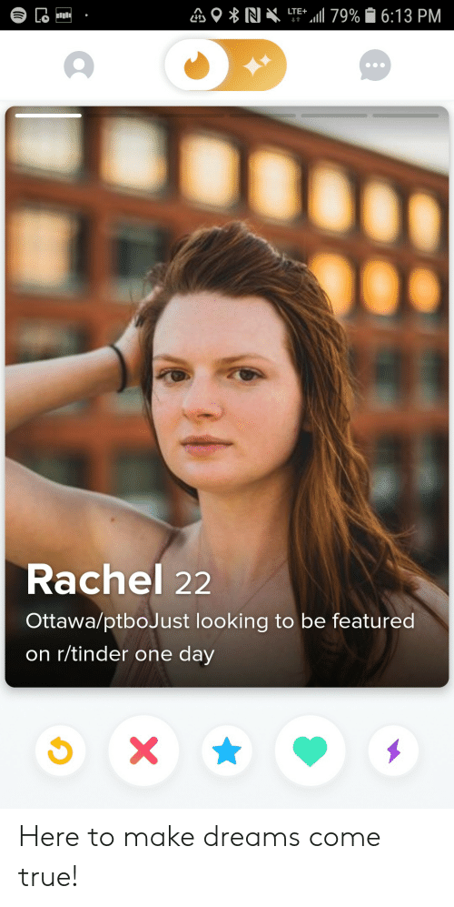 Tinder, True, and Dreams: LTE 79% 6:13 PM  Lo  t  Rachel 22  Ottawa/ptboJust looking to be featured  on r/tinder one day  X Here to make dreams come true!