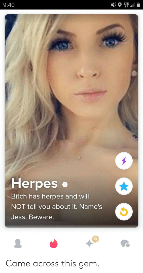 Will Not: LTE  9:40  Herpes o  Bitch has herpes and will  NOT tell you about it. Name's  Jess. Beware. Came across this gem.