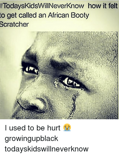Bootye: lTodaysKidsWillNeverKnow  how it felt  to get called an African Booty  Scratcher I used to be hurt 😭 growingupblack todayskidswillneverknow