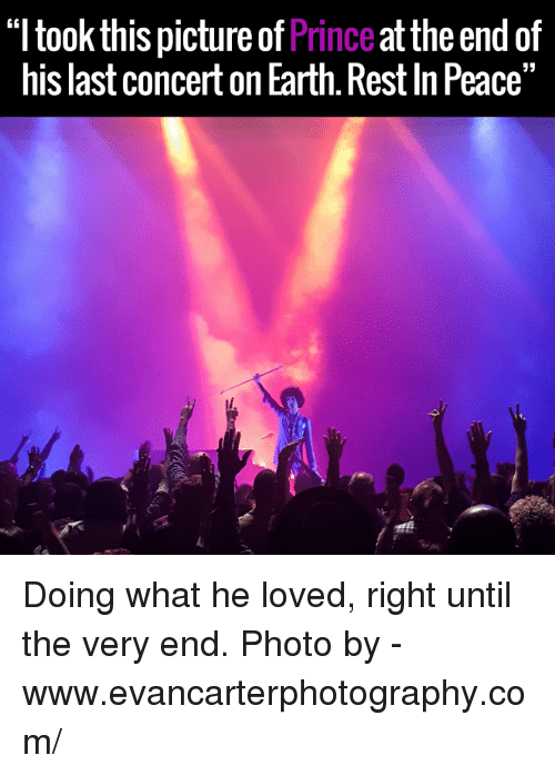 """last concert: """"ltook this picture of  Prince  at the end of  his last concert onEarth. RestlnPeace"""" Doing what he loved, right until the very end.  Photo by - www.evancarterphotography.com/"""