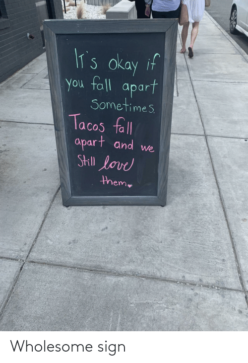 Fall, Love, and Okay: lT's okay if  you fall  apart  Sometimes  Tacos fll  apart and  Skill love  we  theme Wholesome sign