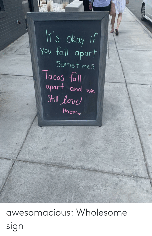 theme: lT's okay if  you fall  apart  Sometimes  Tacos fll  apart and  Skill love  we  theme awesomacious:  Wholesome sign