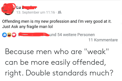 "Facepalm, Lol, and Good: Lu  13. September um 11:16  Offending men is my new profession and I'm very good at it  Just Ask any fragile man lol  bund 54 weitere Personen  11 Kommentare Because men who are ""weak"" can be more easily offended, right. Double standards much?"
