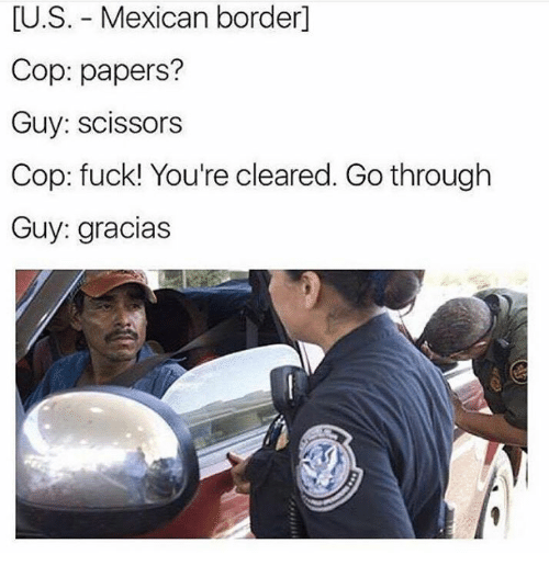 Memes, Mexican, and 🤖: LU.S. Mexican border  Cop: papers?  Guy: scissors  Cop: fuck! You're cleared. Go through  Guy: gracias
