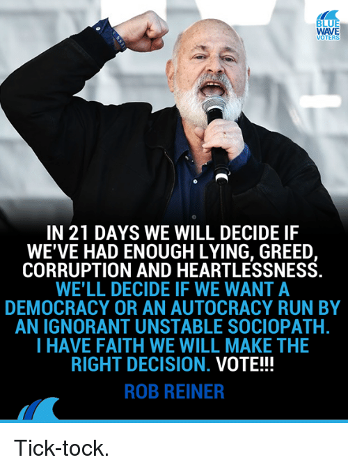 Ignorant, Memes, and Run: LU  WAVE  VOTERS  IN 21 DAYS WE WILL DECIDE IF  WE'VE HAD ENOUGH LYING, GREED,  CORRUPTION AND HEARTLESSNESS  WE'LL DECIDE IF WE WANTA  DEMOCRACY OR AN AUTOCRACY RUN BY  AN IGNORANT UNSTABLE SOCIOPATH.  I HAVE FAITH WE WILL MAKE THE  RIGHT DECISION. VOTE!!!  ROB REINER Tick-tock.