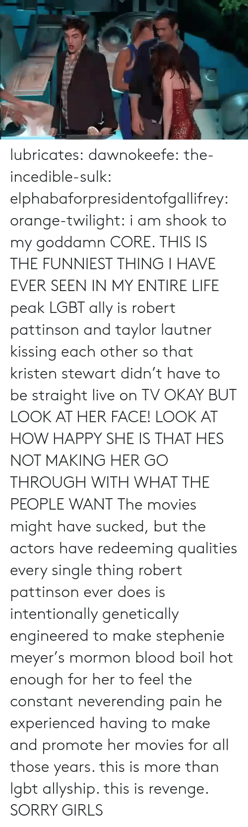 Girls, Lgbt, and Life: lubricates: dawnokeefe:  the-incedible-sulk:  elphabaforpresidentofgallifrey:  orange-twilight: i am shook to my goddamn CORE. THIS IS THE FUNNIEST THING I HAVE EVER SEEN IN MY ENTIRE LIFE peak LGBT ally is robert pattinson and taylor lautner kissing each other so that kristen stewart didn't have to be straight live on TV   OKAY BUT LOOK AT HER FACE! LOOK AT HOW HAPPY SHE IS THAT HES NOT MAKING HER GO THROUGH WITH WHAT THE PEOPLE WANT  The movies might have sucked, but the actors have redeeming qualities   every single thing robert pattinson ever does is intentionally genetically engineered to make stephenie meyer's mormon blood boil hot enough for her to feel the constant neverending pain he experienced having to make and promote her movies for all those years. this is more than lgbt allyship. this is revenge.  SORRY GIRLS