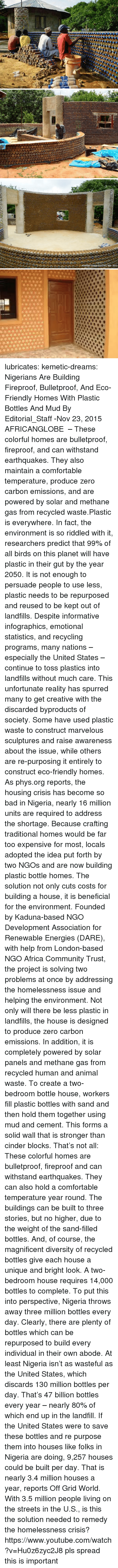 Nigeria: lubricates:  kemetic-dreams:   Nigerians Are Building Fireproof, Bulletproof, And Eco-Friendly Homes With Plastic Bottles And Mud By Editorial_Staff -Nov 23, 2015   AFRICANGLOBE  – These colorful homes are bulletproof, fireproof, and can withstand earthquakes. They also maintain a comfortable temperature, produce zero carbon emissions, and are powered by solar and methane gas from recycled waste.Plastic is everywhere. In fact, the environment is so riddled with it, researchers predict that 99% of all birds on this planet will have plastic in their gut by the year 2050. It is not enough to persuade people to use less, plastic needs to be repurposed and reused to be kept out of landfills. Despite informative infographics, emotional statistics, and recycling programs, many nations – especially the United States – continue to toss plastics into landfills without much care. This unfortunate reality has spurred many to get creative with the discarded byproducts of society. Some have used plastic waste to construct marvelous sculptures and raise awareness about the issue, while others are re-purposing it entirely to construct eco-friendly homes. As phys.org reports, the housing crisis has become so bad in Nigeria, nearly 16 million units are required to address the shortage. Because crafting traditional homes would be far too expensive for most, locals adopted the idea put forth by two NGOs and are now building plastic bottle homes. The solution not only cuts costs for building a house, it is beneficial for the environment. Founded by Kaduna-based NGO Development Association for Renewable Energies (DARE), with help from London-based NGO Africa Community Trust, the project is solving two problems at once by addressing the homelessness issue and helping the environment. Not only will there be less plastic in landfills, the house is designed to produce zero carbon emissions. In addition, it is completely powered by solar panels and methane gas from recycled human and animal waste. To create a two-bedroom bottle house, workers fill plastic bottles with sand and then hold them together using mud and cement. This forms a solid wall that is stronger than cinder blocks. That's not all: These colorful homes are bulletproof, fireproof and can withstand earthquakes. They can also hold a comfortable temperature year round. The buildings can be built to three stories, but no higher, due to the weight of the sand-filled bottles. And, of course, the magnificent diversity of recycled bottles give each house a unique and bright look. A two-bedroom house requires 14,000 bottles to complete. To put this into perspective, Nigeria throws away three million bottles every day. Clearly, there are plenty of bottles which can be repurposed to build every individual in their own abode. At least Nigeria isn't as wasteful as the United States, which discards 130 million bottles per day. That's 47 billion bottles every year – nearly 80% of which end up in the landfill.  If the United States were to save these bottles and re purpose them into houses like folks in Nigeria are doing, 9,257 houses could be built per day. That is nearly 3.4 million houses a year, reports Off Grid World. With 3.5 million people living on the streets in the U.S., is this the solution needed to remedy the homelessness crisis? https://www.youtube.com/watch?v=Hu0z6zyc2J8  pls spread this is important