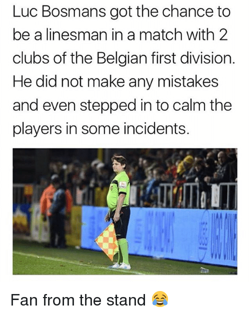 Belgian: Luc Bosmans got the chance to  be a linesman in a match with 2  clubs of the Belgian first division.  He did not make any mistakes  and even stepped in to calm the  players in some incidents. Fan from the stand 😂