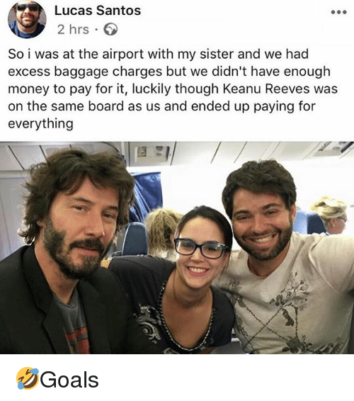 Memes, Money, and Board: Lucas Santos  2 hrs 6  So i was at the airport with my sister and we had  excess baggage charges but we didn't have enough  money to pay for it, luckily though Keanu Reeves was  on the same board as us and ended up paying for  everything 🤣Goals