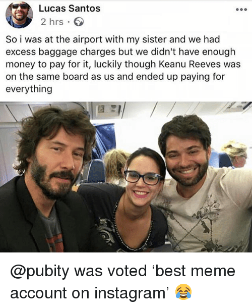 Funny, Instagram, and Meme: Lucas Santos  2 hrs 6  So i was at the airport with my sister and we had  excess baggage charges but we didn't have enough  money to pay for it, luckily though Keanu Reeves was  on the same board as us and ended up paying for  everything @pubity was voted 'best meme account on instagram' 😂