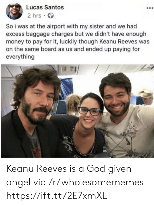 God, Money, and Angel: Lucas Santos  2 hrs .  So i was at the airport with my sister and we had  excess baggage charges but we didn't have enough  money to pay for it, luckily though Keanu Reeves was  on the same board as us and ended up paying for  everything Keanu Reeves is a God given angel via /r/wholesomememes https://ift.tt/2E7xmXL
