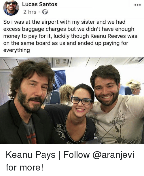 Memes, Money, and Board: Lucas Santos  2 hrs  So i was at the airport with my sister and we had  excess baggage charges but we didn't have enough  money to pay for it, luckily though Keanu Reeves was  on the same board as us and ended up paying for  everything Keanu Pays | Follow @aranjevi for more!