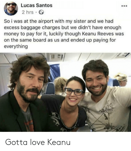 Love, Money, and Board: Lucas Santos  2 hrs  So i was at the airport with my sister and we had  excess baggage charges but we didn't have enough  money to pay for it, luckily though Keanu Reeves was  on the same board as us and ended up paying for  everything Gotta love Keanu