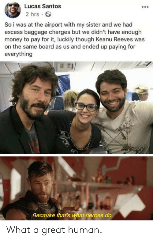Money, Heroes, and Board: Lucas Santos  2 hrs  So i was at the airport with my sister and we had  excess baggage charges but we didn't have enough  money to pay for it, luckily though Keanu Reeves was  on the same board as us and ended up paying for  everything  Because that's what heroes do. What a great human.
