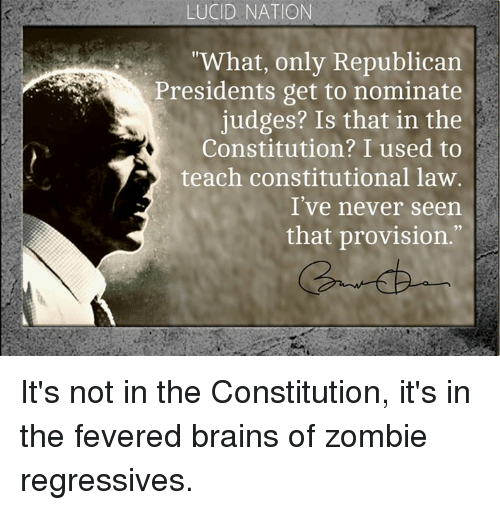 "Brains, Memes, and Zombies: LUCID NATION  ""What, only Republican  Presidents get to nominate  judges? Is that in the  Constitution? I used to  teach constitutional law.  I've never seen  that provision. It's not in the Constitution, it's in the fevered brains of zombie regressives."