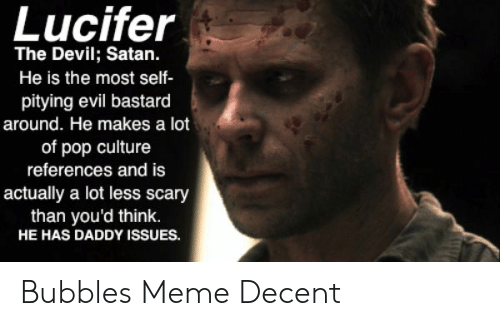 Bubbles Decent Meme: Lucifer  The Devil; Satan.  He is the most self-  pitying evil bastard  around. He makes a lot  of pop culture  references and is  actually a lot less scary  than you'd think.  HE HAS DADDY ISssUES. Bubbles Meme Decent