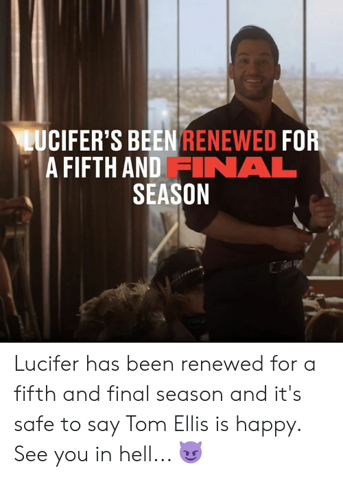 Dank, Lucifer, and Happy: LUCIFER'S BEEN RENEWED FOR  A FIFTH AND FINAL  SEASON Lucifer has been renewed for a fifth and final season and it's safe to say Tom Ellis is happy. See you in hell... 😈