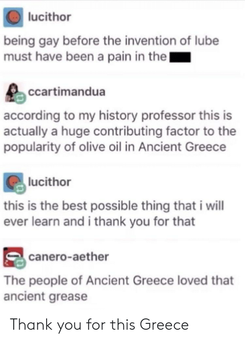 Reddit, Thank You, and Best: lucithor  being gay before the invention of lube  must have been a pain in thel  ccartimandua  according to my history professor this is  actually a huge contributing factor to the  popularity of olive oil in Ancient Greece  lucithor  this is the best possible thing that i will  ever learn and i thank you for that  canero-aether  The people of Ancient Greece loved that  ancient grease Thank you for this Greece