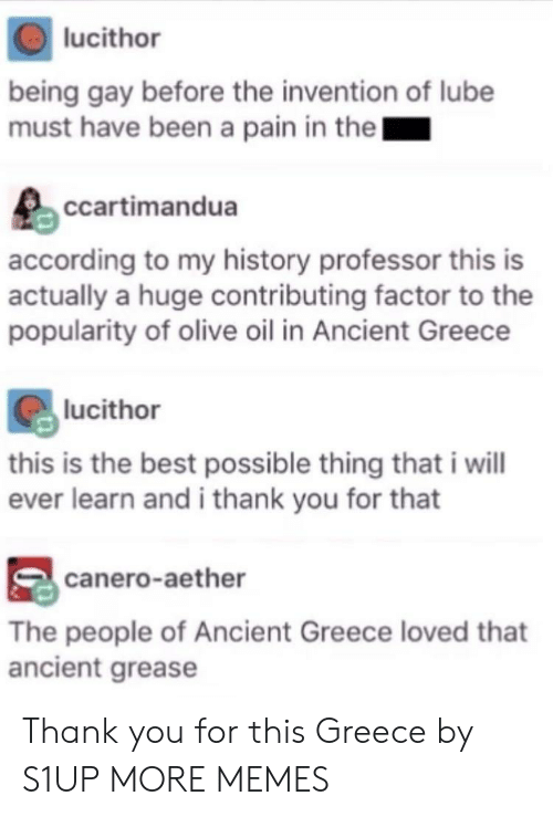 Dank, Memes, and Target: lucithor  being gay before the invention of lube  must have been a pain in thel  ccartimandua  according to my history professor this is  actually a huge contributing factor to the  popularity of olive oil in Ancient Greece  lucithor  this is the best possible thing that i will  ever learn and i thank you for that  canero-aether  The people of Ancient Greece loved that  ancient grease Thank you for this Greece by S1UP MORE MEMES