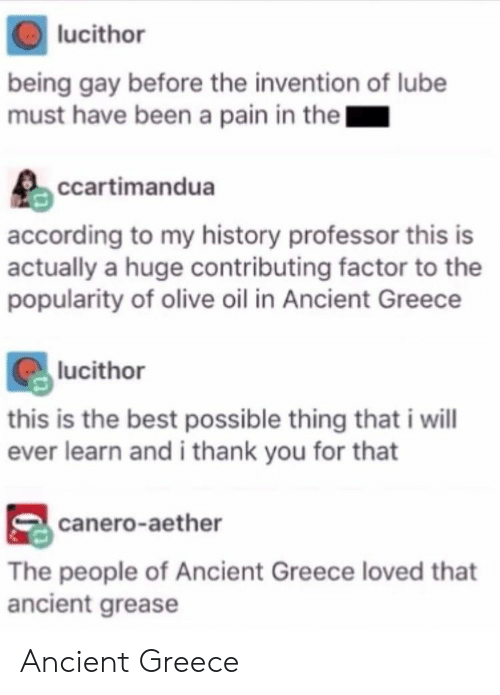 Thank You, Best, and Grease: lucithor  being gay before the invention of lube  must have been a pain in thel  ccartimandua  according to my history professor this is  actually a huge contributing factor to the  popularity of olive oil in Ancient Greece  lucithor  this is the best possible thing that i will  ever learn and i thank you for that  canero-aether  The people of Ancient Greece loved that  ancient grease Ancient Greece