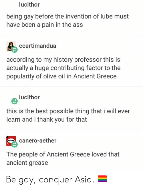 ancient greece: lucithor  being gay before the invention of lube must  have been a pain in the ass  ccartimandua  according to my history professor this is  actually a huge contributing factor to the  popularity of olive oil in Ancient Greece  lucithor  this is the best possible thing that i will ever  learn and i thank you for that  canero-aether  Recoan  The people of Ancient Greece loved that  ancient grease Be gay, conquer Asia. 🏳️‍🌈