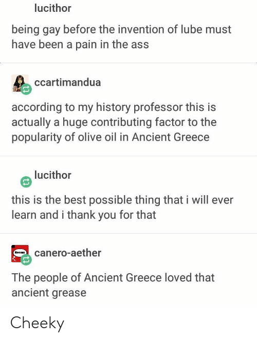 ancient greece: lucithor  being gay before the invention of lube must  have been a pain in the ass  ccartimandua  according to my history professor this is  actually a huge contributing factor to the  popularity of olive oil in Ancient Greece  lucithor  this is the best possible thing that i will ever  learn and i thank you for that  canero-aether  Recoan  The people of Ancient Greece loved that  ancient grease Cheeky