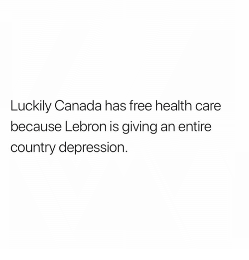 Canada, Depression, and Free: Luckily Canada has free health care  because Lebron is giving an entire  country depression.