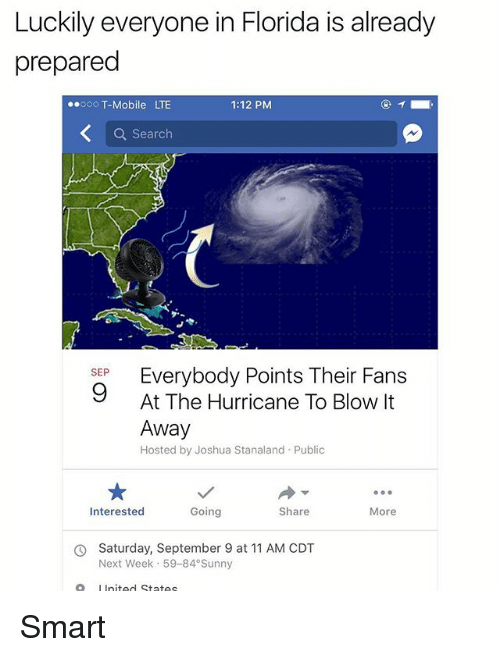 Publicated: Luckily everyone in Florida is already  prepared  00oo T-Mobile LTE  1:12 PM  Q Search  Everybody Points Their Fans  At The Hurricane To Blow It  Away  Hosted by Joshua Stanaland Public  SEP  Interested  Going  Share  More  Saturday, September 9 at 11 AM CDT  Next Week 59-84 Sunny  O  LInited States Smart