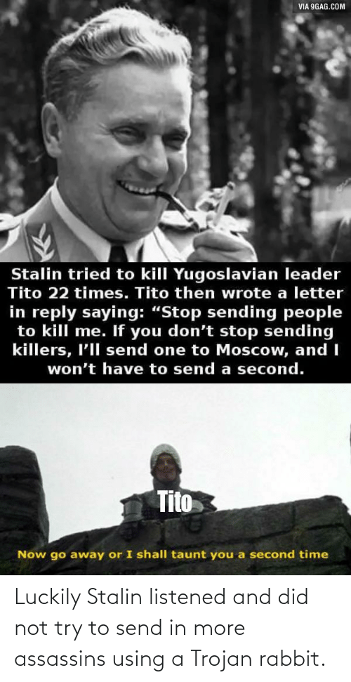 stalin: Luckily Stalin listened and did not try to send in more assassins using a Trojan rabbit.