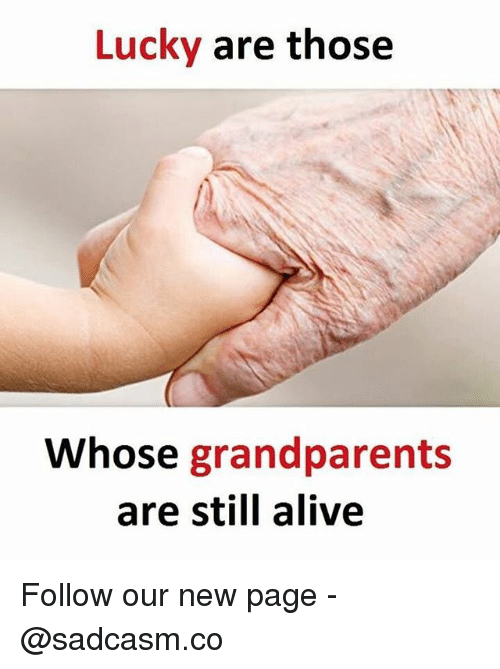 Alive, Memes, and 🤖: Lucky are those  Whose grandparents  are still alive Follow our new page - @sadcasm.co