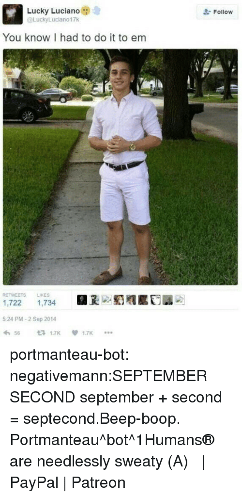 beep boop: Lucky Luciano  @LuckyLuciano17k  Follow  You know I had to do it to em  RETWEETS LIKES  1,722 1,734  5 24 PM-2 Sep 2014  わ56 £71.7K  .闺赡  1.7K  *.. portmanteau-bot:  negativemann:SEPTEMBER SECOND  september + second = septecond.Beep-boop. Portmanteau^bot^1Humans® are needlessly sweaty (・A・)  | PayPal | Patreon