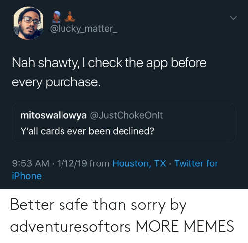 Dank, Iphone, and Memes: @lucky_matter_  Nah shawty, I check the app before  every purchase.  mitoswallowya @JustChokeOnlt  Y'all cards ever been declined?  9:53 AM. 1/12/19 from Houston, TX Twitter for  iPhone Better safe than sorry by adventuresoftors MORE MEMES