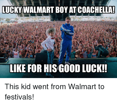 Coachella, Memes, and Walmart: LUCKY WALMART BOY AT COACHELLA!  LIKE FOR HIS GOOD LUCK!! This kid went from Walmart to festivals!