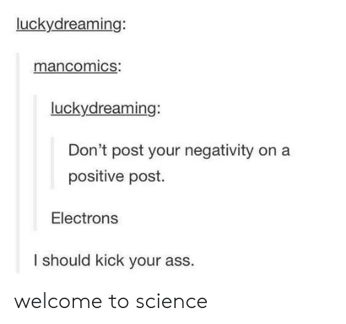 Negativity: luckydreaming:  mancomics:  luckydreaming:  Don't post your negativity on a  positive post.  Electrons  I should kick your ass. welcome to science