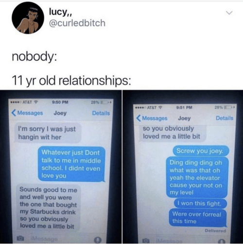 Love, Relationships, and School: lucy,,  @curledbitch  nobody:  11 yr old relationships:  28%  AT&T  9:50 PM  28%  AT&T  9:51 PM  Messages  Details  Joey  Messages  Details  Joey  so you obviously  loved me a little bit  I'm sorry I was just  hangin wit her  Screw you joey.  Whatever just Dont  talk to me in middle  school. I didnt even  Ding ding ding oh  what was that oh  love you  yeah the elevator  cause your not on  Sounds good to me  and well you were  the one that bought  my Starbucks drink  so you obviously  loved me a little bit  my level  I won this fight.  Were over forreal  this time  Delivered  IMessage  IMessage