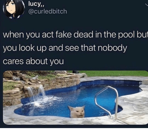 Fake, Lucy, and Pool: lucy,,  @curledbitch  when you act fake dead in the pool but  you look up and see that nobody  cares about you