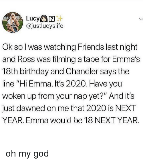 "Birthday, Friends, and God: Lucy  @justlucyslife  Ok so l was watching Friends last night  and Ross was filming a tape for Emma's  18th birthday and Chandler says the  line ""Hi Emma. It's 2020. Have you  woken up from your nap yet?"" And it's  just dawned on me that 2020 is NEXT  YEAR. Emma would be 18 NEXT YEAR. oh my god"
