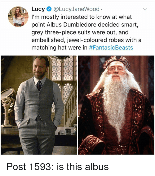 Dumbledore, Memes, and Grey: Lucy@LucyJaneWood  I'm mostly interested to know at what  point Albus Dumbledore decided smart,  grey three-piece suits were out, and  embellished, jewel-coloured robes with a  matching hat were in Post 1593: is this albus