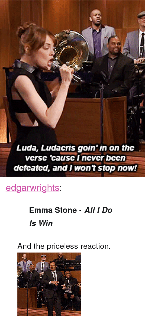 """Gif, Ludacris, and Target: Luda, Ludacris goin' in on the  verse 'cause I never been  defeated, and I wont stop now! <p><a class=""""tumblr_blog"""" href=""""http://edgarwrights.tumblr.com/post/84229678851/emma-stone-all-i-do-is-win-and-the-priceless"""" target=""""_blank"""">edgarwrights</a>:</p> <blockquote> <blockquote> <p><small><strong>Emma Stone</strong> - <em><strong>All I Do Is Win</strong></em></small></p> </blockquote> <p><small>And the priceless reaction.</small></p> <p><img alt="""""""" src=""""https://78.media.tumblr.com/81be12e463af33ff55bc89b5b83c930b/tumblr_n4stxqKK911r5kouso1_250.gif""""/></p> </blockquote>"""